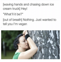 "Memes, Vegan, and Waves: waving hands and chasing down ice  cream truck Hey!  ""What'll it be?""  out of breath] Nothing. Just wanted to  tell you I'm vegan FUCKING VEGANS!!"
