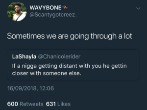 """He cheating"" isn't always the answer by KingPZe MORE MEMES: WAVYBONE  @Scantygotcreez_  Sometimes we are going through a lot  LaShayla @Chanicolerider  If a nigga getting distant with you he gettin  closer with someone else.  16/09/2018, 12:06  600 Retweets 631 Likes ""He cheating"" isn't always the answer by KingPZe MORE MEMES"