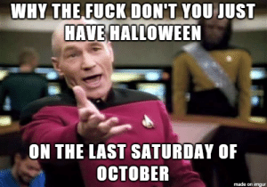 It would be way more convenient. Adults can have their parties without worrying about work in the morning, kids can trick and treat without worrying about homework, etc.: WAY THE FUCK DONT YOU  ST  HAVE HALLOWEEN  ON THE LAST SATURDAY OF  OCTOBER  made on imgur It would be way more convenient. Adults can have their parties without worrying about work in the morning, kids can trick and treat without worrying about homework, etc.