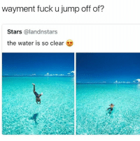Memes, Fuck, and Stars: wayment fuck u jump off of?  Stars @landnstars  the water is so clear 😂😍