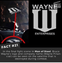 Batman, Disney, and Memes: WAYN  KNOW  OVIES  ENTERPRISES  FACT #21  In the final fight scene in Man of Steel, Bruce  Wayne's logo and company name (Wayne Finan-  cial) can be seen on the satellite that is  destroyed during combat. What were your thoughts on the Batman V Superman movie? ------------ All credit to the respective film and producers. movie movies film tv marvel dc starwars jurassicpark camera cinema fact didyouknow didyouknowmovies pixar disney
