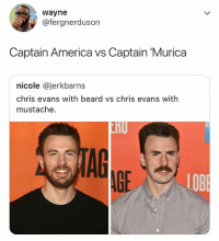 America, Beard, and Chris Evans: wayne  @fergnerduson  Captain America vs Captain 'Murica  nicole @jerkbarns  chris evans with beard vs chris evans with  mustache.  TAG  LOB LOL