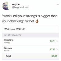 "Memes, True, and Wshh: wayne  @fergnerduson  ""work until your savings is bigger than  your checking"" ok bet  Welcome, WAYNE  DEPOSIT ACCOUNTS  Checking  $0.01 >  Savings  $0.85  Total  $0.86 Dreams come true 🙌😂 WSHH"