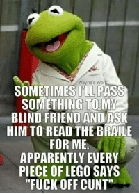 """Apparently, Lego, and Memes: Wayne's Wor  SOMETIMES I'LL PASS  SOMETHING-TO-MY  BLIND FRIEND AND ASK  HIM TO READ THE BRAILE  FOR ME  APPARENTLY EVERY  PIECE OF LEGO SAYS  """"FUCK OFF CUNT browsedankmemes:  Tricks you can play on a blind person, number 12 via /r/memes http://ift.tt/2n7e3I9"""