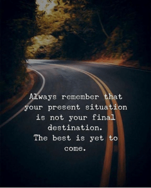 Final Destination: ways remember that  your present situation  is not your final  destination.  The best is yet to  come