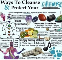 earthing: Ways  To  Cleanse EEM  & Protect Your-  Spiritual Projection is HIGHLY important part of health& happiness.  Rude and Arrogant  towards self and others.  EssentialBland  TolsCircles  Prostate Crumbles  1. Amethyst 2. Fluorite 3. Jasper  4. Black Tourmaline 5. Labradorite  Clean & colorful  DEATH  Avoid everything  Doodoo & Fruit Avoid everything  parasite cleanse Avoid everything  PRetending and  Masturbation Sea Smudging Your Poop with handsng sound  tquncies like  Razz, Selfegoie,  Visualize aSlug1.White Sauce 2. PaloSanto  Spiritual Whale  body  Scab  3. You are Santa 4. Carbon420THz  Just Inside  your body.  Epsom salt  Labyrint W  Never  Shower! Earthing (iterally just walking)