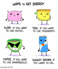 moderator: WAYS TO  GET ENERGY  SLEEP, IF YOU LUANT  TEA, IF YOU WANT  TO LIVE MODERATELY  TO LIVE CALMY.  COFFEE, IF YOU WANT  ENERGY DRINKS, IF  TO LIVE DANGEROUSLY  YOU WANT TO DIE.  owuTURD com