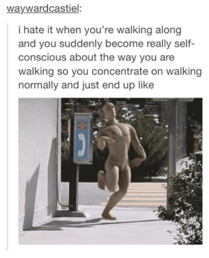 Self-Conscious Walkingomg-humor.tumblr.com: waywardcastiel:  i hate it when you're walking along  and you suddenly become really self-  conscious about the way you are  walking so you concentrate on walking  normally and just end up like Self-Conscious Walkingomg-humor.tumblr.com