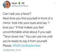 "Love, Say It, and Mirror: @WaywardTaryn  Can l ask you a favor?  Next time you find yourself in front of a  mirror: look into your eyes and say ""l  love you."" If that makes you feel  uncomfortable what about if you said  "" laryn loves me."" You can use me until  you're ready to say it from yourself  Please. #SelfCareSeptember  12/09/2018, 21:41 Love this, take care guys via /r/wholesomememes https://ift.tt/2x9HNa1"