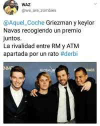 (By @we_are_zombies_ -https:-twitter.com-we_are_zombies): WAZ  @we_are_zombies  @Aquel_Coche Griezman y keylor  Navas recogiendo un premio  juntos.  La rivalidad entre RM y ATM  apartada por un rato #derbi  GLOBAL R (By @we_are_zombies_ -https:-twitter.com-we_are_zombies)