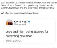Okay, but have y'all seen that Jump Force trailer? 😩😫😫😫 Good God, it's beautiful -Shazam ⚡️: WB: *Butchers JL. Announces solo films for Joker and Harley  Quinn, Suicide Squad 2, and ignores any development for  Batman, Superman, and any other major characters' films*  WB after fans expressing disappointment:  KANYE WEST  @kanyewest  once again I am being attacked for  presenting new ideas  5/1/18, 5:57 PM Okay, but have y'all seen that Jump Force trailer? 😩😫😫😫 Good God, it's beautiful -Shazam ⚡️