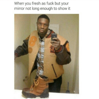 Fresh, Fucking, and Funny: When you fresh as fuck but your  mirror not long enough to show it