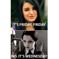 Friday, Funny, and It's Friday: IT'S FRIDAY FRIDAY  No. IT'S WEDNESDAY Ugh
