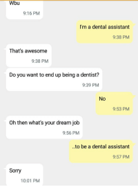 Wbu  9:16 PM  I'm a dental assistant  9:38 PM  That's awesome  9:38 PM  Do you want to end up being a dentist?  9:39 PM  No  9:53 PM  Oh then what's your dream job  9:56 PM  ..to be a dental assistant  9:57 PM  Sorry  10:01 PM