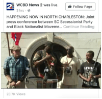 <p>South Carolina successionist party and black nationalist movement holding a joint press conference to &ldquo;open a dialogue&rdquo;. Interesting.</p>: WCBD News 2 was live.  3 hrs  waFollow Page  HAPPENING NOW IN NORTH CHARLESTON: Joint  press conference between SC Secessionist Party  and Black Nationalist Moveme... Continue Reading  AFRI  20.7K Views <p>South Carolina successionist party and black nationalist movement holding a joint press conference to &ldquo;open a dialogue&rdquo;. Interesting.</p>