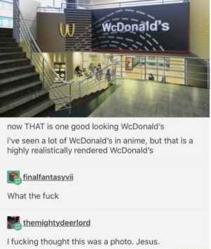 This got me good: WcDonald's  now THAT is one good looking WcDonald's  i've seen a lot of WcDonald's in anime, but that is a  highly realistically rendered Wc Donald's  finalfantasyvii  What the fuck  themightydeerlord  I fucking thought this was a photo. Jesus. This got me good
