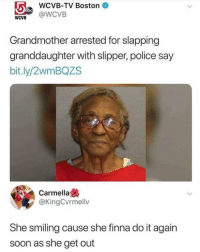 Do It Again, Grandma, and Memes: WCVB-TV Boston  WCVB@WCVB  Grandmother arrested for slapping  granddaughter with slipper, police say  bit.ly/2wmBQZS  Carmella  @KingCvrmellv  She smiling cause she finna do it again  soon as she get out get em' grandma! 😂