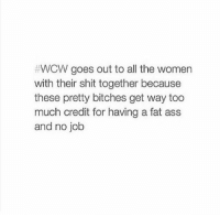 LOL Via Spectacular:  #WCW goes out to all the women  with their shit together because  these pretty bitches get way too  much credit for having a fat ass  and no job LOL Via Spectacular