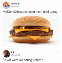 Beef, Fresh, and McDonalds: wdsu  DS @wdsu  McDonald's starts using fresh beef today  RJ  @itsrjhill  So wtf were we eating before? Probably cloned meat 🤔🤔🤭