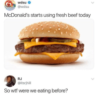 Beef, Fresh, and McDonalds: wdsu  Swdsu  McDonald's starts using fresh beef today  RJ  @itsrjhill  So wtf were we eating before? 😥