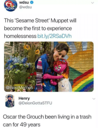 Sesame Street, Trash, and Experience: wdsu  @wdsu  DS  This 'Sesame Street' Muppet will  become the first to experience  homelessness bit.ly/2RSaDVh  at  @BestMemes  Henry  @DeionGottaSTFU  Oscar the Grouch been living in a trash  can for 49 years meirl