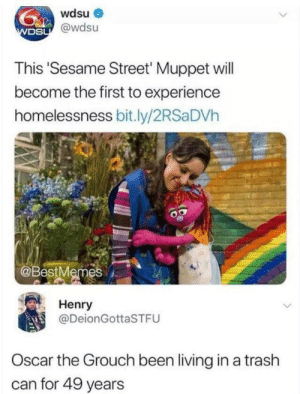 me_irl: wdsu  WDSU@wdsu  This 'Sesame Street' Muppet will  become the first to experience  homelessness bit.ly/2RSa DVh  @BestMemes  Henry  @DeionGottaSTFU  Oscar the Grouch been living ina trash  can for 49 years me_irl