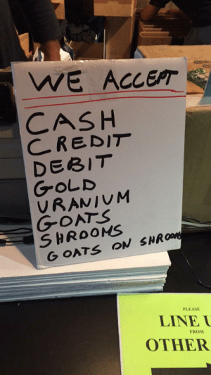 Best sign ive ever seen.. anyone have a goat?: WE ACCEPT  CASH  CREDIT  DEBIT  GOLD  VRANIUM  GOATS  SHROONS  G OATS ON SHROM  PLEASE  LINE  FROM  OTHER Best sign ive ever seen.. anyone have a goat?