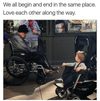 Respect your elders... personally I don't plan to be in a wheelchair, but if I am then I hope I will still get respeck @dilute_the_power: We all begin and end in the same place.  Love each other along the way.  DOG Respect your elders... personally I don't plan to be in a wheelchair, but if I am then I hope I will still get respeck @dilute_the_power