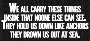 https://iglovequotes.net/: WE ALL CARRY THESE THINGS  INSIDE THAT NOONE ELSE CAN SEE  HEY HOLD US DOWN LKE ANCHORS  THEY DROWN US OUT AT SEA https://iglovequotes.net/
