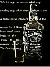 "BamaPrincess: ""We All cry, no matter what any  cowboy says when they NADuant sleep  WHISKEY  nd the  & there mind wonders  memories of those th  have loved come  back to the  OLDTIAr  burn  of old  No, T  BRAND  number se  en.""  Jennessee  The Cowboy Way  WHISKEY  JACK DAN  DISTILLER1 BamaPrincess"