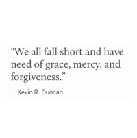 "Fall, Forgiveness, and Mercy: ""We all fall short and have  need of grace, mercy, and  forgiveness.""  Kevin R. Duncarn"