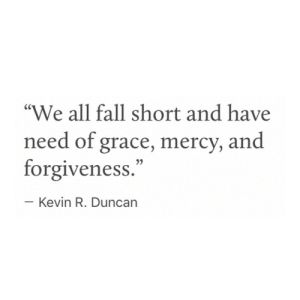 "Mercy: ""We all fall short and have  need of grace, mercy, and  forgiveness.""  Kevin R. Duncarn"