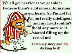 Head, Information, and Fat: We all get heavier as we get older  because there's a lot more information  in our heads. So I'm not fat,  justreally intelligent  ) and my head couldn't  hold any more so it  started filling up the  rest of me!  That's my story and I'm  sticking to it!