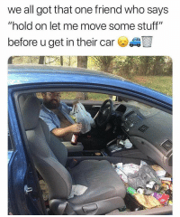 """Memes, Stuff, and 🤖: we all got that one friend who says  """"hold on let me move some stuff""""  before u get in their car I know a guy who spits sunflower seeds in his car, hbu?"""