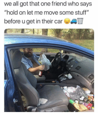 """Funny, Lol, and Stuff: we all got that one friend who says  """"hold on let me move some stuff'""""  before u get in their car Tag this friend lol"""