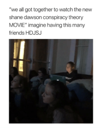 "Friends, Movie, and Watch: ""we all got together to watch the new  shane dawson conspiracy theory  MOVIE"" imagine having this many  friends HDJSJ :- sucks via: @betsyannstewart"