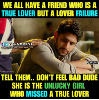 unlucky: WE ALL HAVE A FRIEND WHO IS A  TRUE LOVER BUT A LOVER FAILURE  RNA  A Moment to Remember Your Love  TELL THEM.. DON'T FEEL BAD DUDE  SHE IS THE UNLUCKY GIRL  WHO MISSED A TRUE LOVER