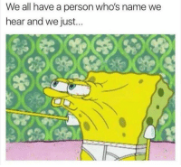 Whos Name: We all have a person who's name we  hear and we just...