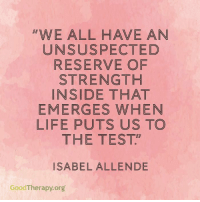 """Melissa B. <3: """"WE ALL HAVE AN  UN SUSPECTED  RESERVE OF  STRENGTH  INSIDE THAT  EMERGES WHEN  LIFE PUTS US TO  THE TEST""""  ISABEL ALLENDE  GoodTherapy.org Melissa B. <3"""