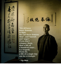 """Conquerer: """"We all have  inner demons  to fight.  We call these demons  fear', and hatred',  and 'anger'.  If you don't  conquer them,  then a life of  a hundred years...  is a tragedy.  If you do,  a life of a single day  can be a triumph.""""  冼詿  表4  、  - Yip Marn"""