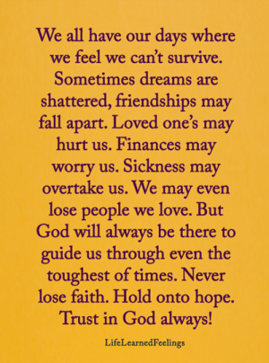 <3: We all have our days where  we feel we can't survive.  Sometimes dreams are  shattered, friendships may  fall apart. Loved one's may  hurt us. Finances may  worry us. Sickness may  overtake us. We may even  lose people  we love. But  God will always be there to  guide us through even the  toughest of times. Never  lose faith. Hold onto hope.  Trust in God always!  LifeLearnedFeelings <3