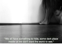 Dark Place: We all have something to hide, some dark place  inside us we don't want the world to see.""