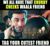 Tag: WE ALL HAVE THAT CHUBBY  CHEEKS  WAALA FRIEND  Of Feelings  TAG YOUR CUTEST FRIEND Tag