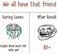 Tag Your Friends 😂: We all have that friend  After Result  During Exams  mujhe khud kuch nhi  80+  aata yar Tag Your Friends 😂