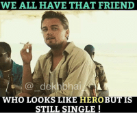 Tag them 🤔😜😂: WE ALL HAVE THAT FRIEND  dekhbha  WHO LOOKS LIKE HERO BUT IS  STILL SINGLE Tag them 🤔😜😂