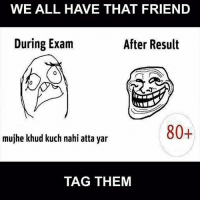 😂: WE ALL HAVE THAT FRIEND  During Exam  After Result  80+  mujhe khud kuch nahi atta yar  TAG THEM 😂