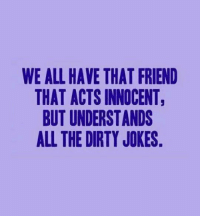 <p>That Innocent Friend.</p>: WE ALL HAVE THAT FRIEND  THAT ACTS INNOCENT  BUT UNDERSTANDS  ALL THE DIRTY JOKES <p>That Innocent Friend.</p>