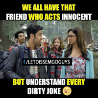 Dirty Jokes: WE ALL HAVE THAT  FRIEND  WHO ACTS INNOCENT  f  VLETDISSEMGOGUYS  UNDERSTAND  EVERY  BUT  DIRTY JOKE