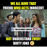 Dirty Jokes: WE ALL HAVE THAT  FRIEND  WHO ACTS INNOCENT  THE ULTIMATE QUOTES  BUT UNDERSTAND  EVERY  DIRTY JOKE