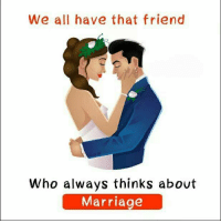 Marriage, Memes, and 🤖: We all have that friend  Who always thinks abovt  Marriage